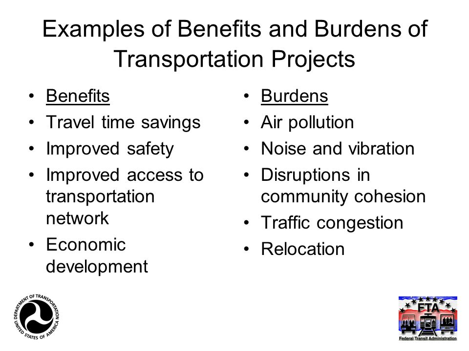 Examples of Benefits and Burdens of Transportation Projects Benefits Travel time savings Improved safety Improved access to transportation network Eco