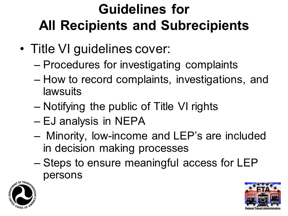 Guidelines for All Recipients and Subrecipients Title VI guidelines cover: –Procedures for investigating complaints –How to record complaints, investigations, and lawsuits –Notifying the public of Title VI rights –EJ analysis in NEPA – Minority, low-income and LEP's are included in decision making processes –Steps to ensure meaningful access for LEP persons