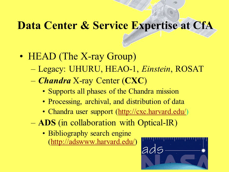 HEAD (The X-ray Group) –Legacy: UHURU, HEAO-1, Einstein, ROSAT –Chandra X-ray Center (CXC) Supports all phases of the Chandra mission Processing, archival, and distribution of data Chandra user support (http://cxc.harvard.edu/)http://cxc.harvard.edu/ –ADS (in collaboration with Optical-IR) Bibliography search engine (http://adswww.harvard.edu/)http://adswww.harvard.edu/ Data Center & Service Expertise at CfA