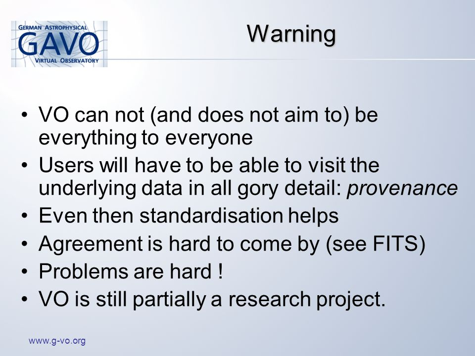 www.g-vo.org Warning VO can not (and does not aim to) be everything to everyone Users will have to be able to visit the underlying data in all gory detail: provenance Even then standardisation helps Agreement is hard to come by (see FITS) Problems are hard .