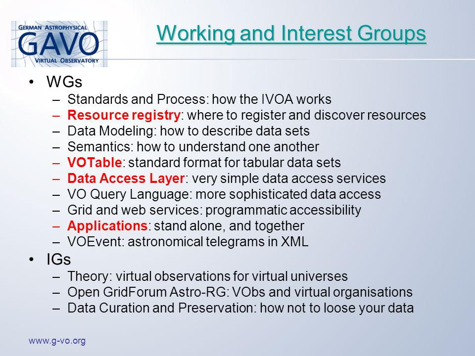 www.g-vo.org Working and Interest Groups Working and Interest Groups WGs –Standards and Process: how the IVOA works –Resource registry: where to register and discover resources –Data Modeling: how to describe data sets –Semantics: how to understand one another –VOTable: standard format for tabular data sets –Data Access Layer: very simple data access services –VO Query Language: more sophisticated data access –Grid and web services: programmatic accessibility –Applications: stand alone, and together –VOEvent: astronomical telegrams in XML IGs –Theory: virtual observations for virtual universes –Open GridForum Astro-RG: VObs and virtual organisations –Data Curation and Preservation: how not to loose your data