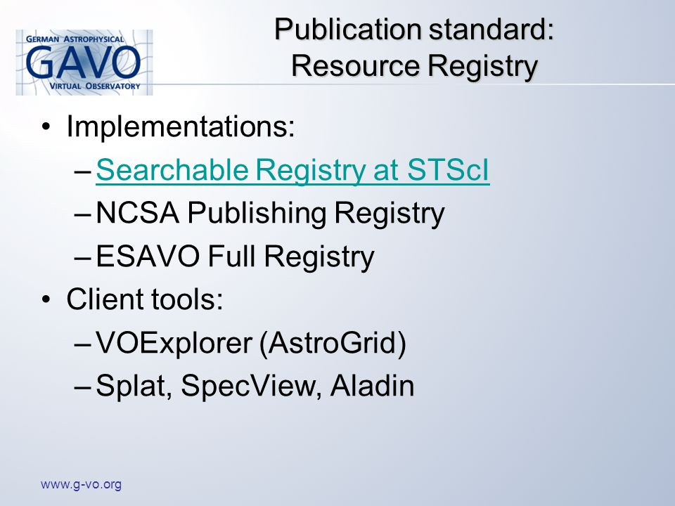 www.g-vo.org Publication standard: Resource Registry Implementations: –Searchable Registry at STScISearchable Registry at STScI –NCSA Publishing Registry –ESAVO Full Registry Client tools: –VOExplorer (AstroGrid) –Splat, SpecView, Aladin