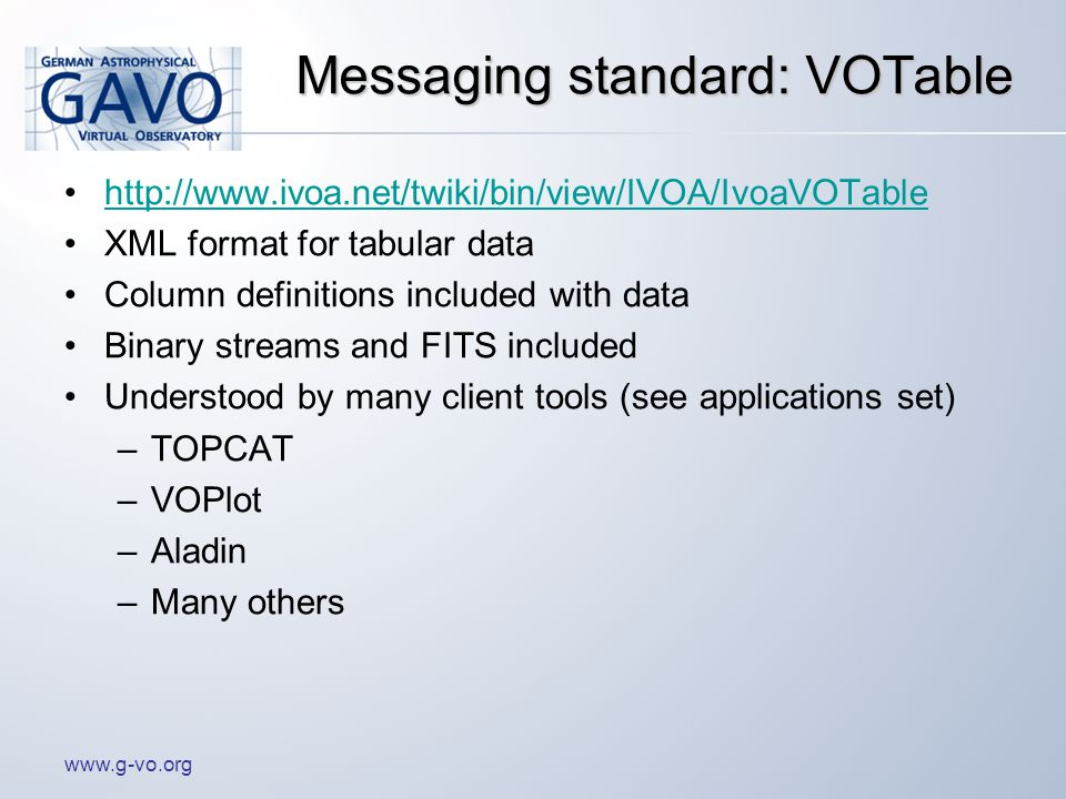 www.g-vo.org Messaging standard: VOTable http://www.ivoa.net/twiki/bin/view/IVOA/IvoaVOTable XML format for tabular data Column definitions included with data Binary streams and FITS included Understood by many client tools (see applications set) –TOPCAT –VOPlot –Aladin –Many others