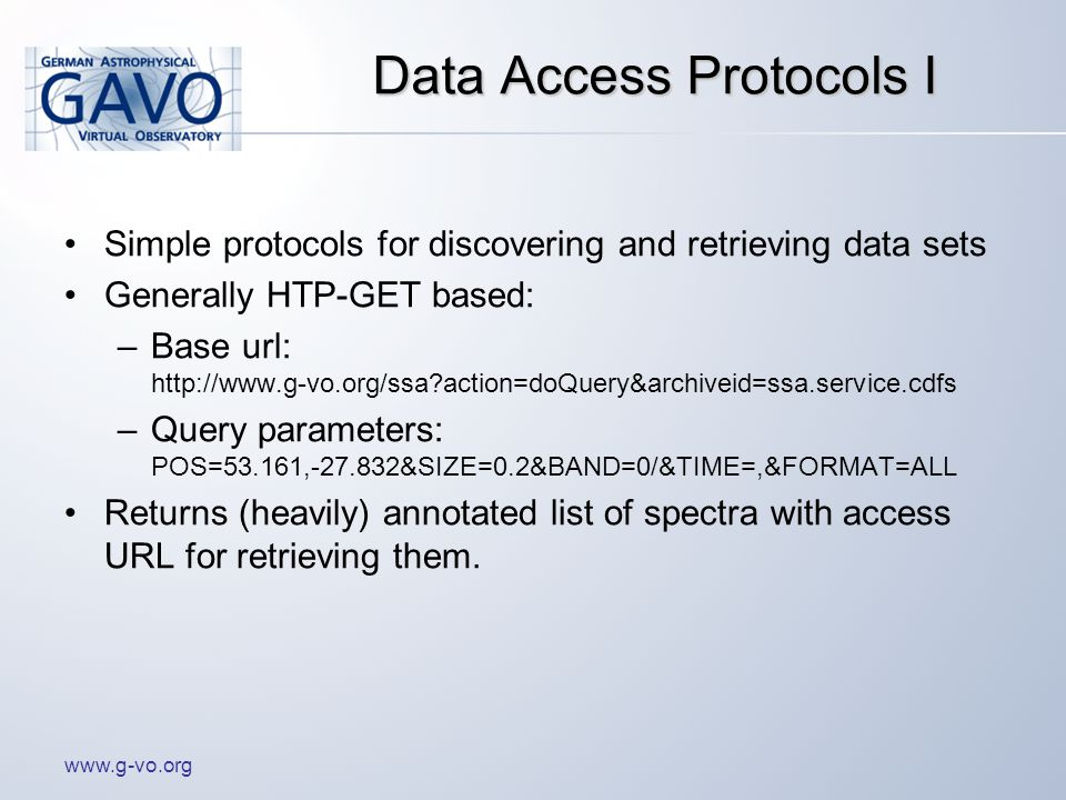 www.g-vo.org Data Access Protocols I Simple protocols for discovering and retrieving data sets Generally HTP-GET based: –Base url: http://www.g-vo.org/ssa action=doQuery&archiveid=ssa.service.cdfs –Query parameters: POS=53.161,-27.832&SIZE=0.2&BAND=0/&TIME=,&FORMAT=ALL Returns (heavily) annotated list of spectra with access URL for retrieving them.