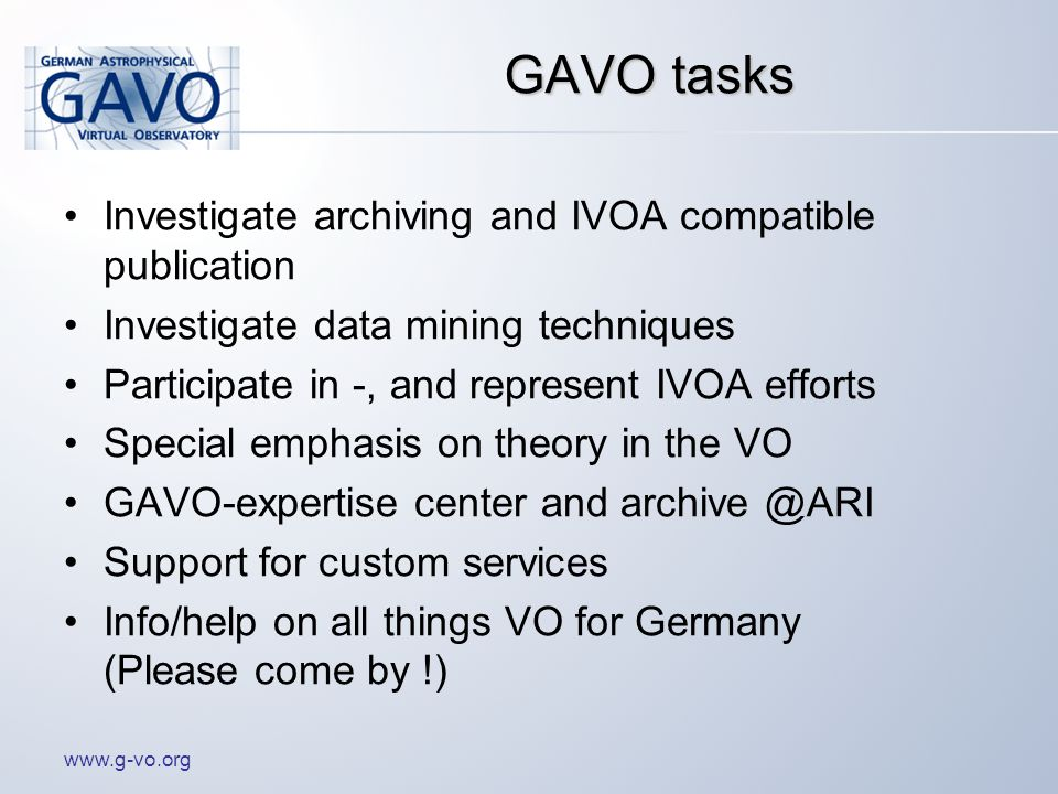 www.g-vo.org GAVO tasks Investigate archiving and IVOA compatible publication Investigate data mining techniques Participate in -, and represent IVOA efforts Special emphasis on theory in the VO GAVO-expertise center and archive @ARI Support for custom services Info/help on all things VO for Germany (Please come by !)