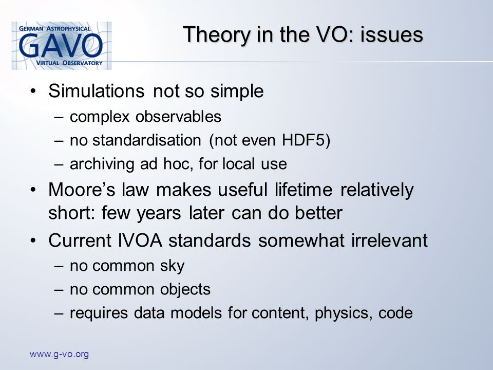 www.g-vo.org Theory in the VO: issues Simulations not so simple –complex observables –no standardisation (not even HDF5) –archiving ad hoc, for local use Moore's law makes useful lifetime relatively short: few years later can do better Current IVOA standards somewhat irrelevant –no common sky –no common objects –requires data models for content, physics, code
