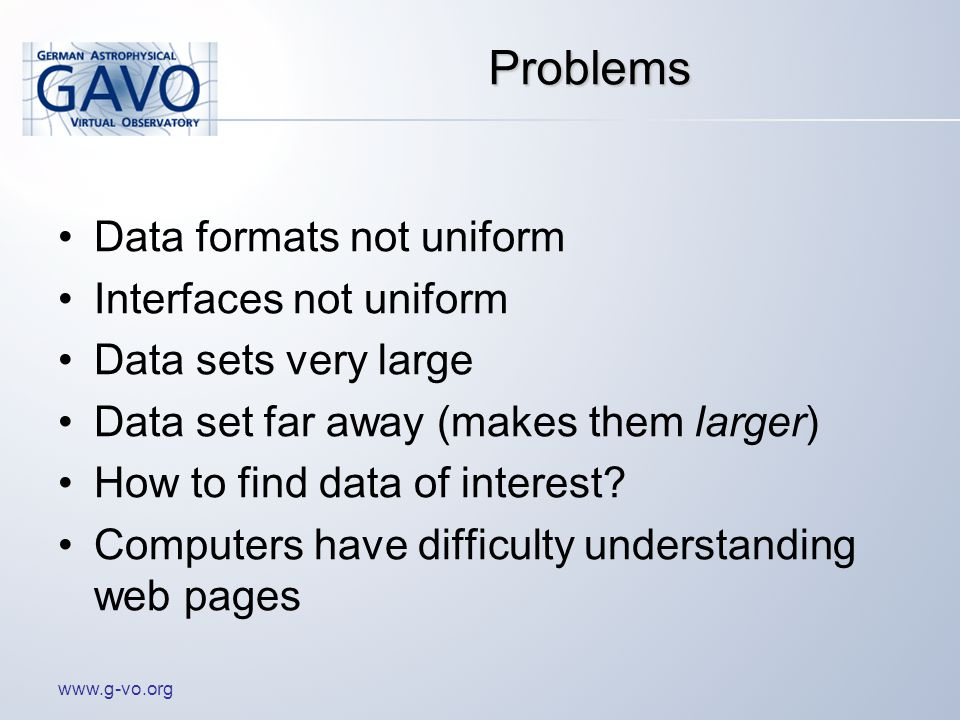 Problems Data formats not uniform Interfaces not uniform Data sets very large Data set far away (makes them larger) How to find data of interest.