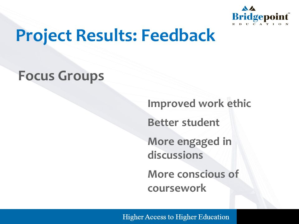 Higher Access to Higher Education Project Results: Feedback Focus Groups Improved work ethic Better student More engaged in discussions More conscious of coursework