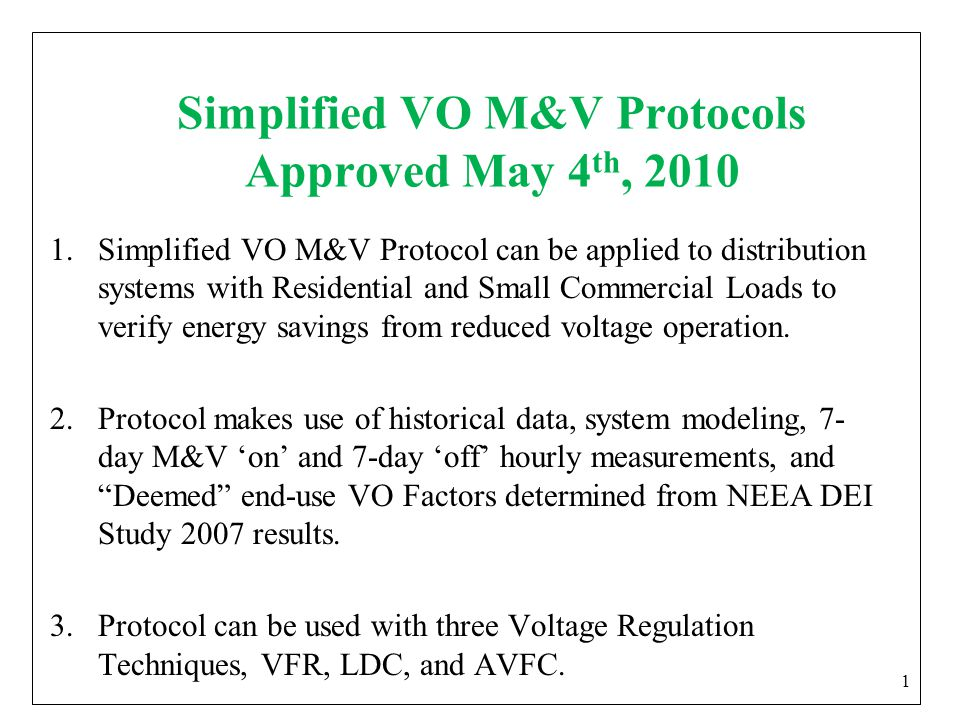 Simplified VO M&V Protocols Approved May 4 th, 2010 1.Simplified VO M&V Protocol can be applied to distribution systems with Residential and Small Commercial Loads to verify energy savings from reduced voltage operation.