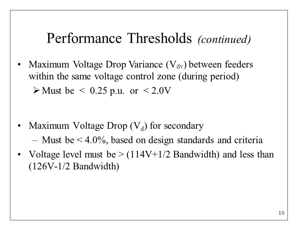 Performance Thresholds (continued) Maximum Voltage Drop (V d ) for secondary –Must be < 4.0%, based on design standards and criteria Voltage level must be > (114V+1/2 Bandwidth) and less than (126V-1/2 Bandwidth) 10 Maximum Voltage Drop Variance (V dv ) between feeders within the same voltage control zone (during period)  Must be < 0.25 p.u.