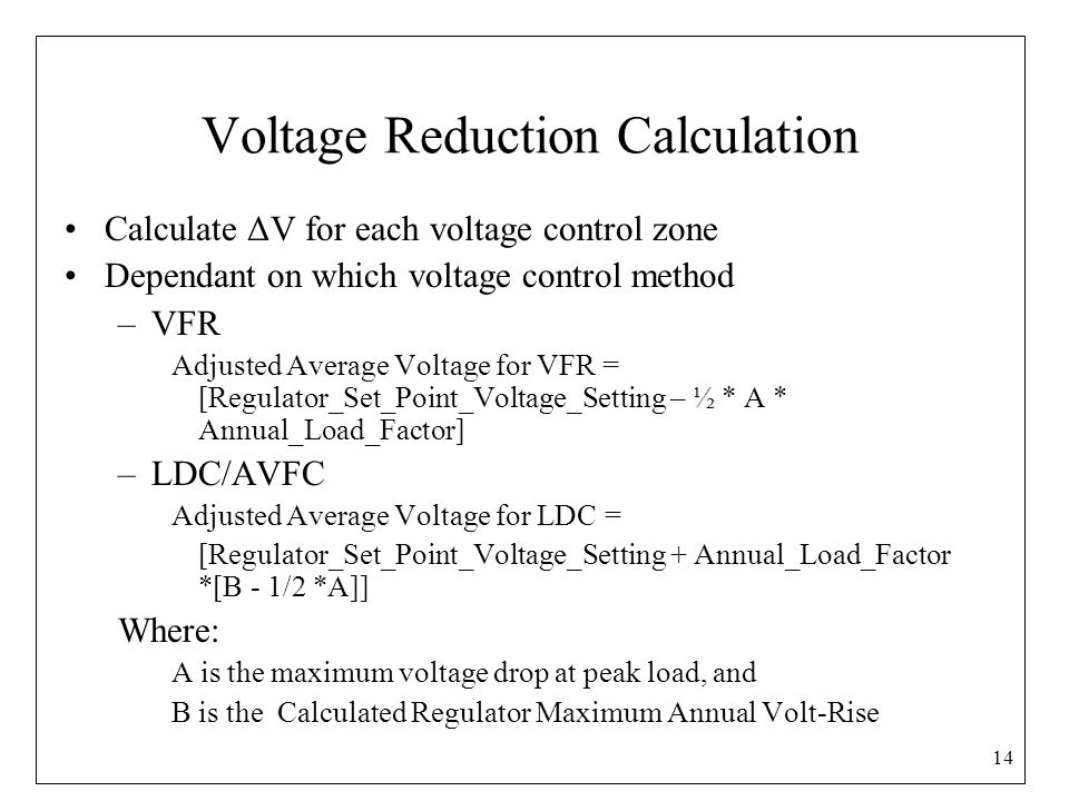 Voltage Reduction Calculation Calculate ΔV for each voltage control zone Dependant on which voltage control method –VFR Adjusted Average Voltage for VFR = [Regulator_Set_Point_Voltage_Setting – ½ * A * Annual_Load_Factor] –LDC/AVFC Adjusted Average Voltage for LDC = [Regulator_Set_Point_Voltage_Setting + Annual_Load_Factor *[B - 1/2 *A]] Where: A is the maximum voltage drop at peak load, and B is the Calculated Regulator Maximum Annual Volt-Rise 14