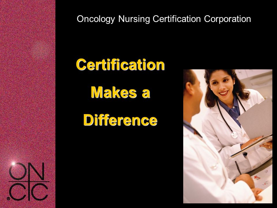 Oncology Nursing Certification Corporation Certification Makes a Difference