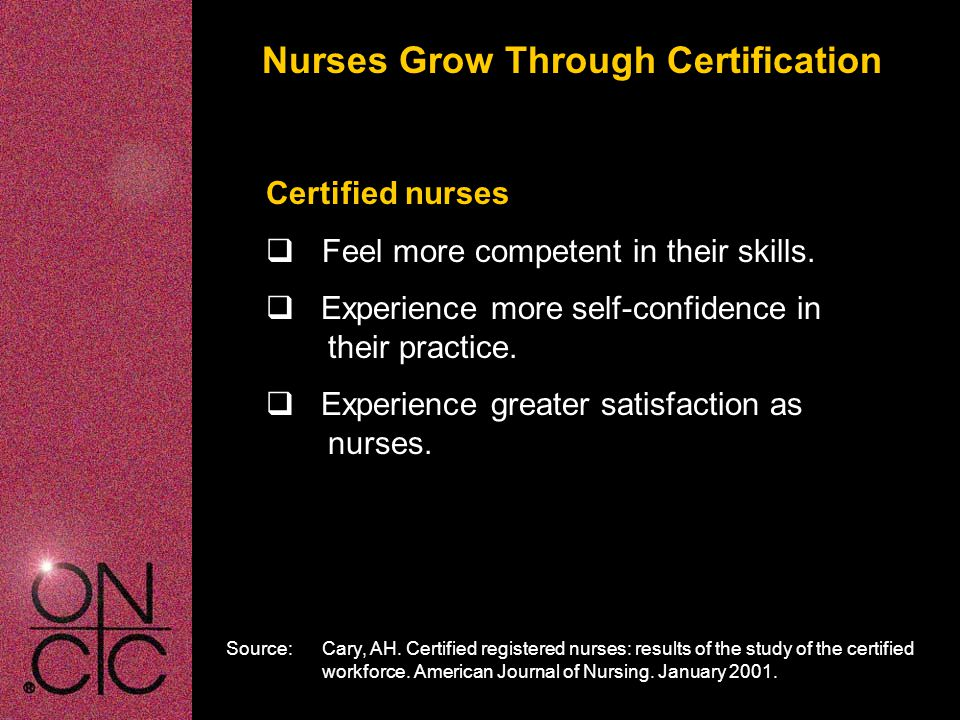 Rewards of Certification Certification can offer nurses  Increased knowledge by preparing for certification  Career advancement  Access to professional opportunities  Financial rewards