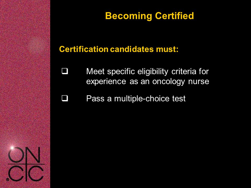 Becoming Certified OCN ® Eligibility Criteria-Initial Candidates  Minimum of one year experience as an RN within the 3 years prior to applications  Minimum of 1000 hours of oncology nursing practice within 2 1/2 years prior to application  Completion of a minimum of 10 contact hours of accredited continuing education in oncology nursing or an academic elective in oncology  Current, active, unrestricted RN license