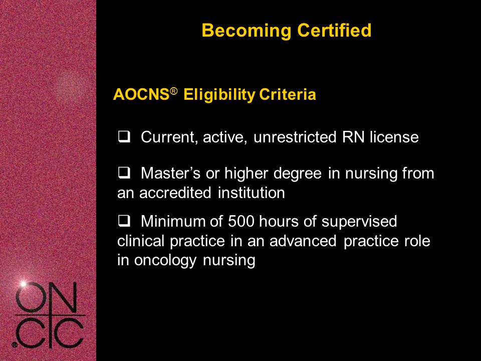 Becoming Certified AOCNS ® Eligibility Criteria  Master's or higher degree in nursing from an accredited institution  Minimum of 500 hours of supervised clinical practice in an advanced practice role in oncology nursing  Current, active, unrestricted RN license