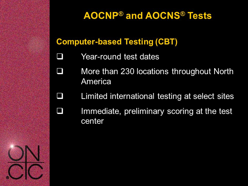AOCNP ® and AOCNS ® Tests Computer-based Testing (CBT)  Year-round test dates  More than 230 locations throughout North America  Limited international testing at select sites  Immediate, preliminary scoring at the test center