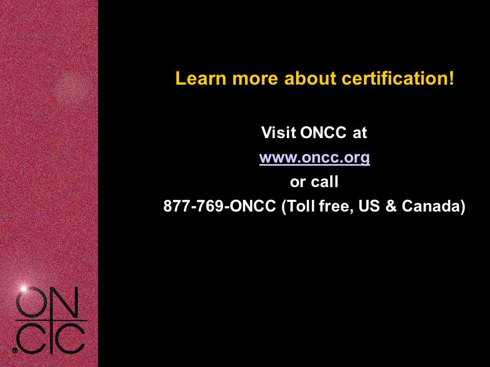 Learn more about certification! Visit ONCC at www.oncc.org or call 877-769-ONCC (Toll free, US & Canada)