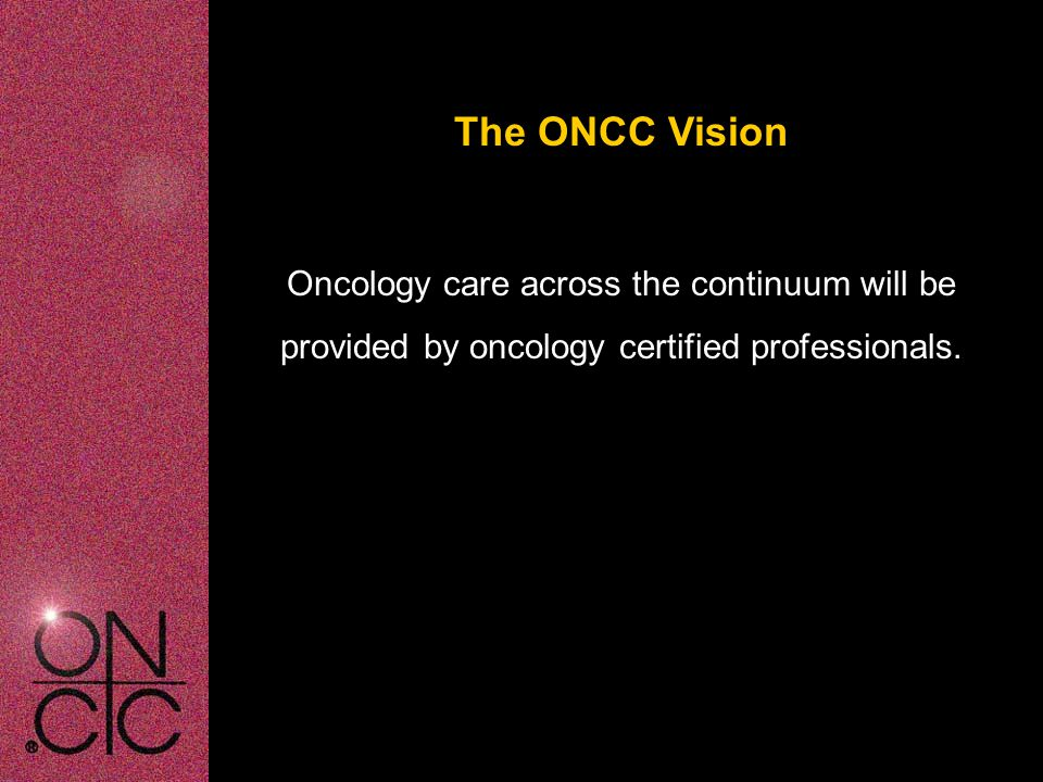 About ONCC  Non-profit organization  Incorporated in 1984  Administered first certification examination in 1986  Accredited by the American Board of Nursing Specialties and the National Commission for Certifying Agencies