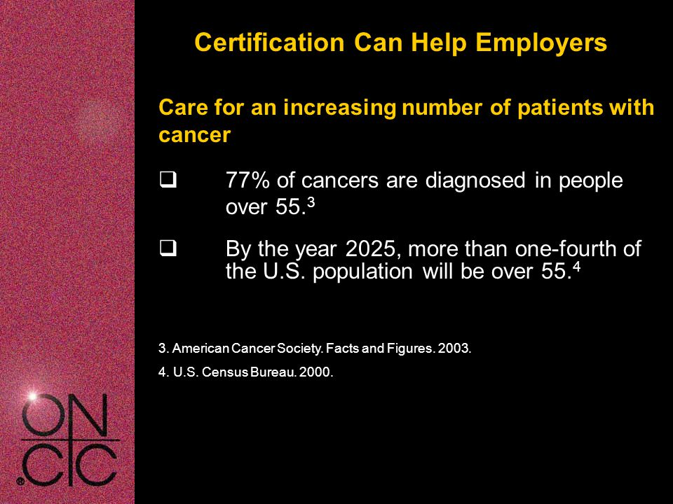 Certification Can Help Employers Care for an increasing number of patients with cancer  77% of cancers are diagnosed in people over 55.