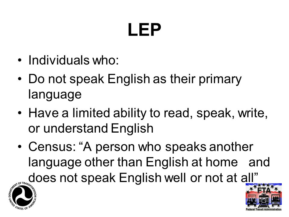 LEP Individuals who: Do not speak English as their primary language Have a limited ability to read, speak, write, or understand English Census: A person who speaks another language other than English at home and does not speak English well or not at all