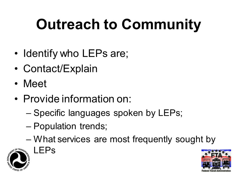 Outreach to Community Identify who LEPs are; Contact/Explain Meet Provide information on: –Specific languages spoken by LEPs; –Population trends; –What services are most frequently sought by LEPs