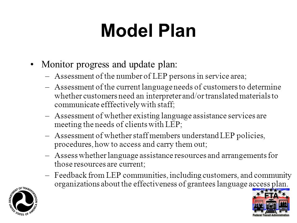 Model Plan Monitor progress and update plan: –Assessment of the number of LEP persons in service area; –Assessment of the current language needs of customers to determine whether customers need an interpreter and/or translated materials to communicate efffectively with staff; –Assessment of whether existing language assistance services are meeting the needs of clients with LEP; –Assessment of whether staff members understand LEP policies, procedures, how to access and carry them out; –Assess whether language assistance resources and arrangements for those resources are current; –Feedback from LEP communities, including customers, and community organizations about the effectiveness of grantees language access plan.