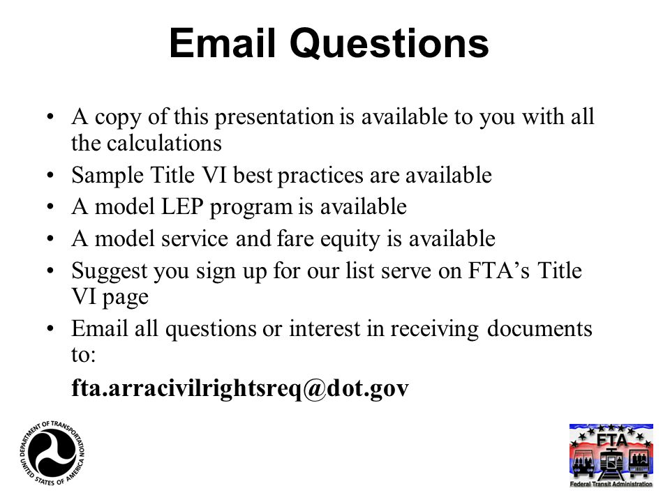 Email Questions A copy of this presentation is available to you with all the calculations Sample Title VI best practices are available A model LEP program is available A model service and fare equity is available Suggest you sign up for our list serve on FTA's Title VI page Email all questions or interest in receiving documents to: fta.arracivilrightsreq@dot.gov