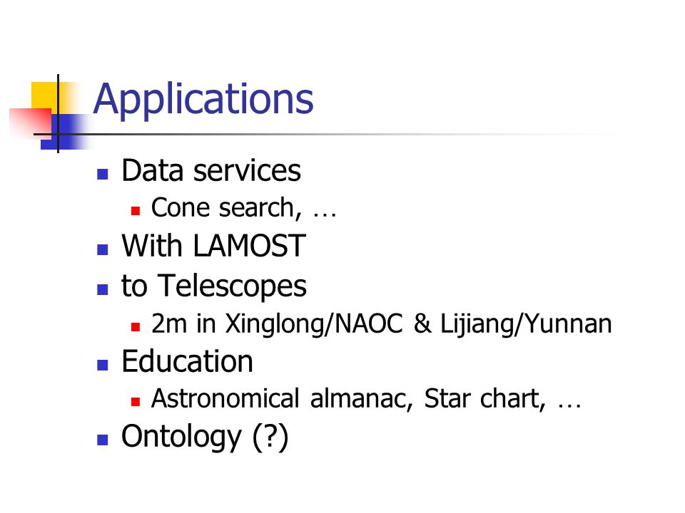 Applications Data services Cone search, … With LAMOST to Telescopes 2m in Xinglong/NAOC & Lijiang/Yunnan Education Astronomical almanac, Star chart, … Ontology ( )