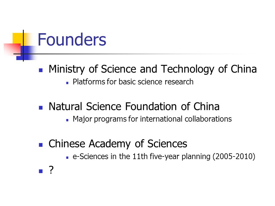 Founders Ministry of Science and Technology of China Platforms for basic science research Natural Science Foundation of China Major programs for international collaborations Chinese Academy of Sciences e-Sciences in the 11th five-year planning (2005-2010)