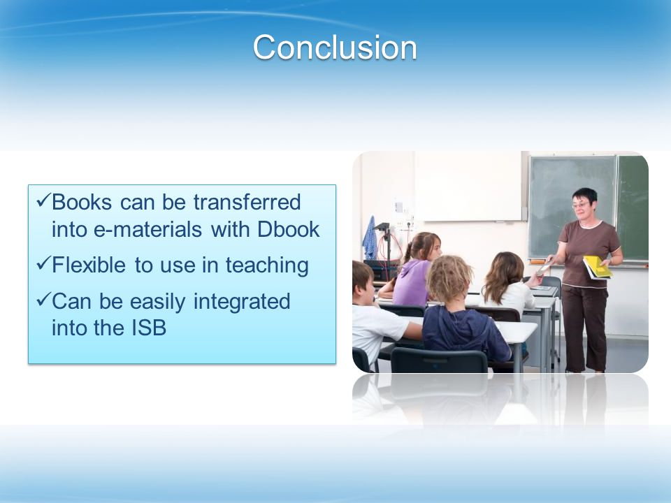Conclusion Books can be transferred into e-materials with Dbook Flexible to use in teaching Can be easily integrated into the ISB Books can be transferred into e-materials with Dbook Flexible to use in teaching Can be easily integrated into the ISB