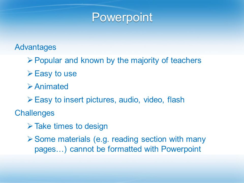 Powerpoint Advantages  Popular and known by the majority of teachers  Easy to use  Animated  Easy to insert pictures, audio, video, flash Challenges  Take times to design  Some materials (e.g.