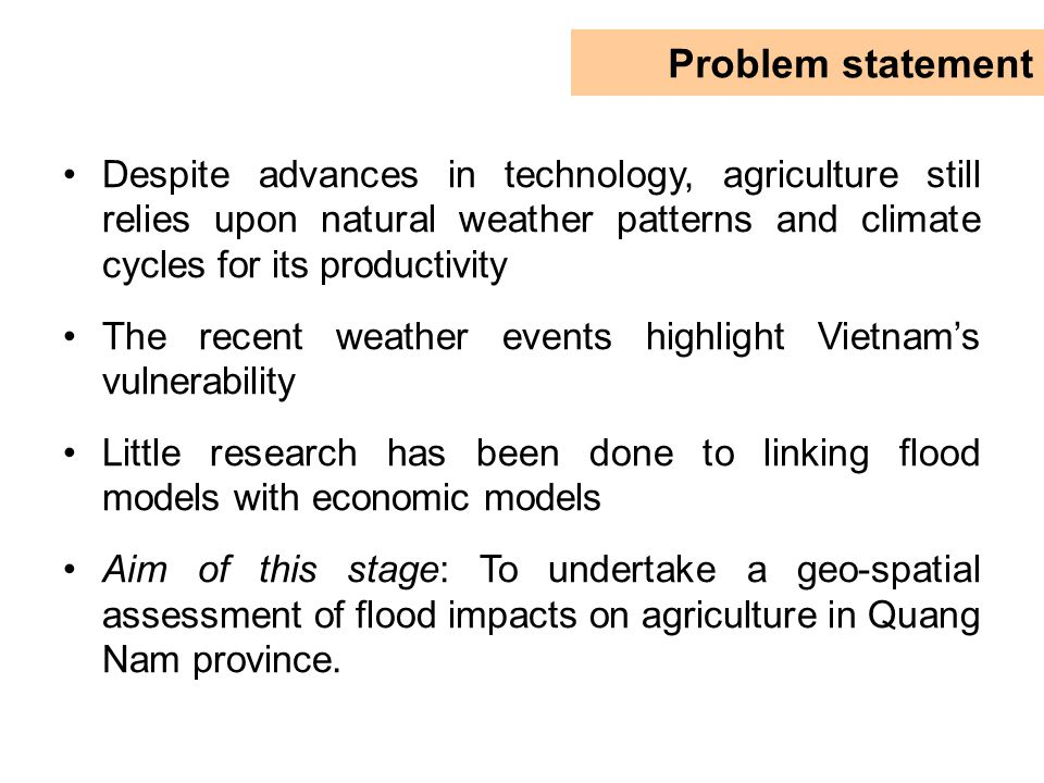 Despite advances in technology, agriculture still relies upon natural weather patterns and climate cycles for its productivity The recent weather events highlight Vietnam's vulnerability Little research has been done to linking flood models with economic models Aim of this stage: To undertake a geo-spatial assessment of flood impacts on agriculture in Quang Nam province.