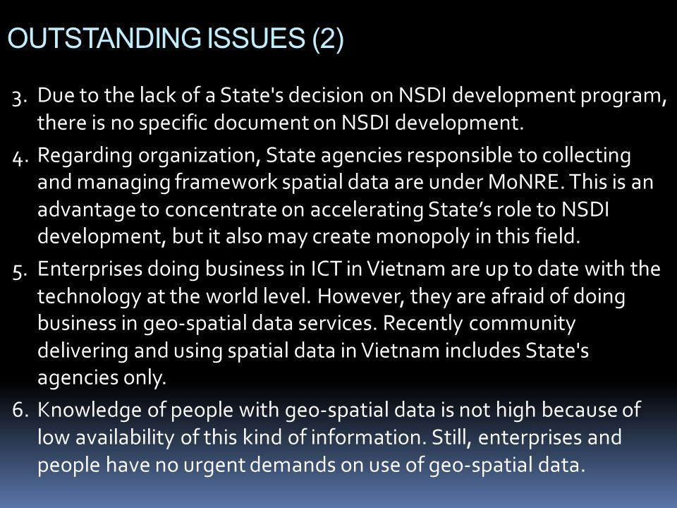 OUTSTANDING ISSUES (2) 3.Due to the lack of a State s decision on NSDI development program, there is no specific document on NSDI development.