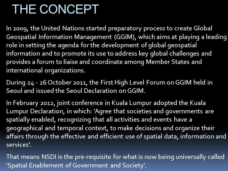 THE CONCEPT In 2009, the United Nations started preparatory process to create Global Geospatial Information Management (GGIM), which aims at playing a leading role in setting the agenda for the development of global geospatial information and to promote its use to address key global challenges and provides a forum to liaise and coordinate among Member States and international organizations.