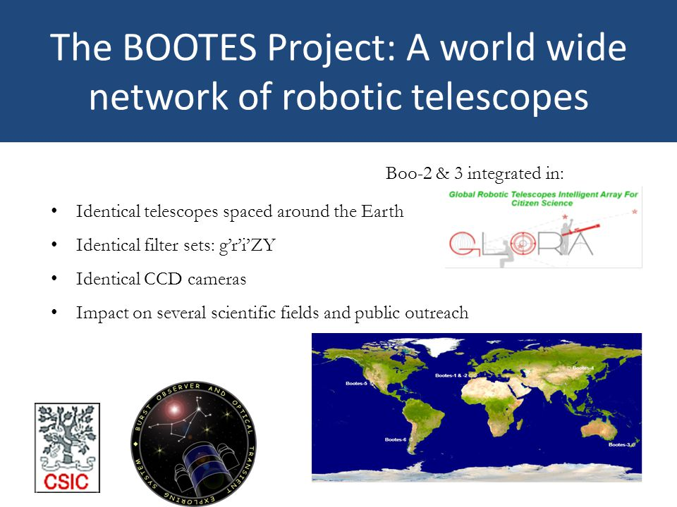 The BOOTES Project: A world wide network of robotic telescopes Identical telescopes spaced around the Earth Identical filter sets: g'r'i'ZY Identical CCD cameras Impact on several scientific fields and public outreach Boo-2 & 3 integrated in:
