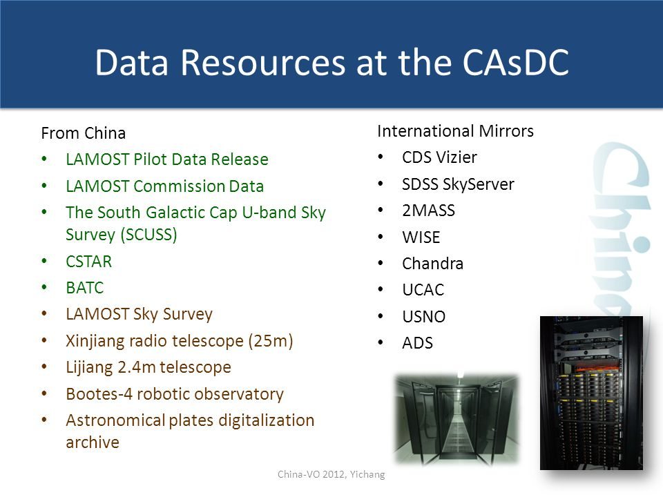 Data Resources at the CAsDC From China LAMOST Pilot Data Release LAMOST Commission Data The South Galactic Cap U-band Sky Survey (SCUSS) CSTAR BATC LAMOST Sky Survey Xinjiang radio telescope (25m) Lijiang 2.4m telescope Bootes-4 robotic observatory Astronomical plates digitalization archive International Mirrors CDS Vizier SDSS SkyServer 2MASS WISE Chandra UCAC USNO ADS China-VO 2012, Yichang