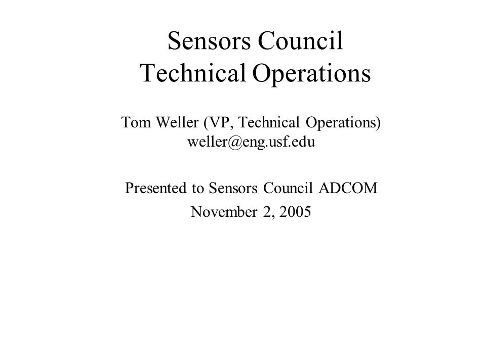 Sensors Council Technical Operations Tom Weller (VP, Technical Operations) weller@eng.usf.edu Presented to Sensors Council ADCOM November 2, 2005
