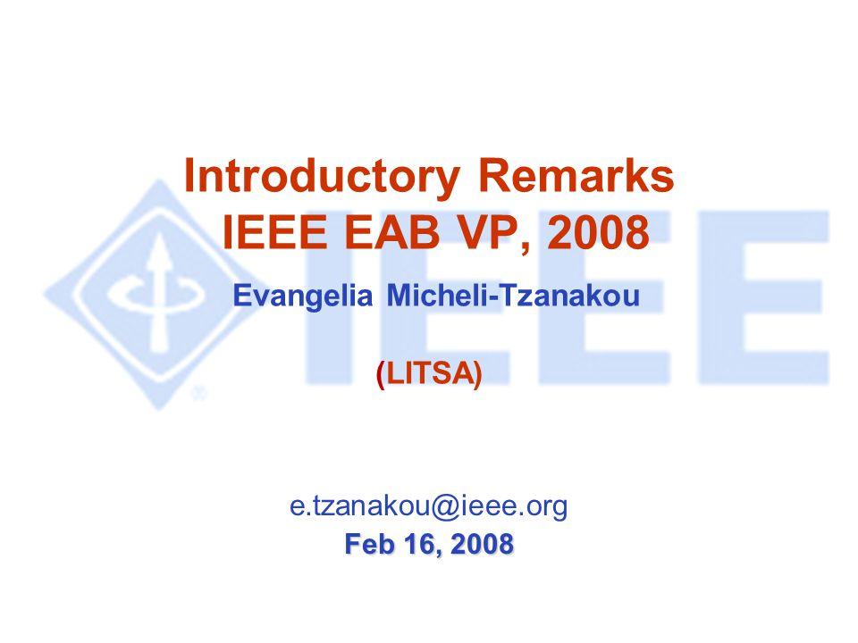 Introductory Remarks IEEE EAB VP, 2008 Evangelia Micheli-Tzanakou (LITSA) e.tzanakou@ieee.org Feb 16, 2008
