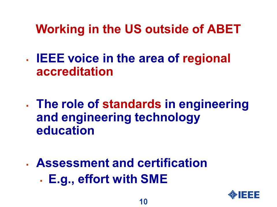 10 Working in the US outside of ABET  IEEE voice in the area of regional accreditation  The role of standards in engineering and engineering technology education  Assessment and certification  E.g., effort with SME