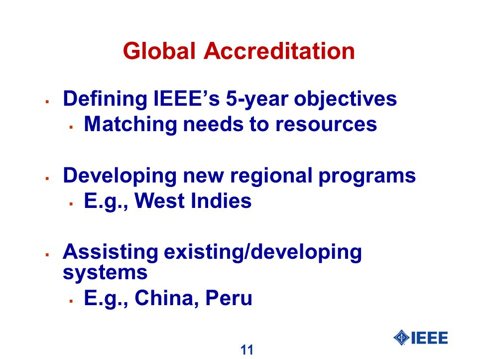 11 Global Accreditation  Defining IEEE's 5-year objectives  Matching needs to resources  Developing new regional programs  E.g., West Indies  Assisting existing/developing systems  E.g., China, Peru