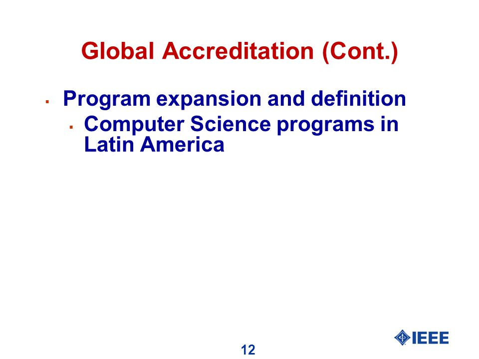 12 Global Accreditation (Cont.)  Program expansion and definition  Computer Science programs in Latin America