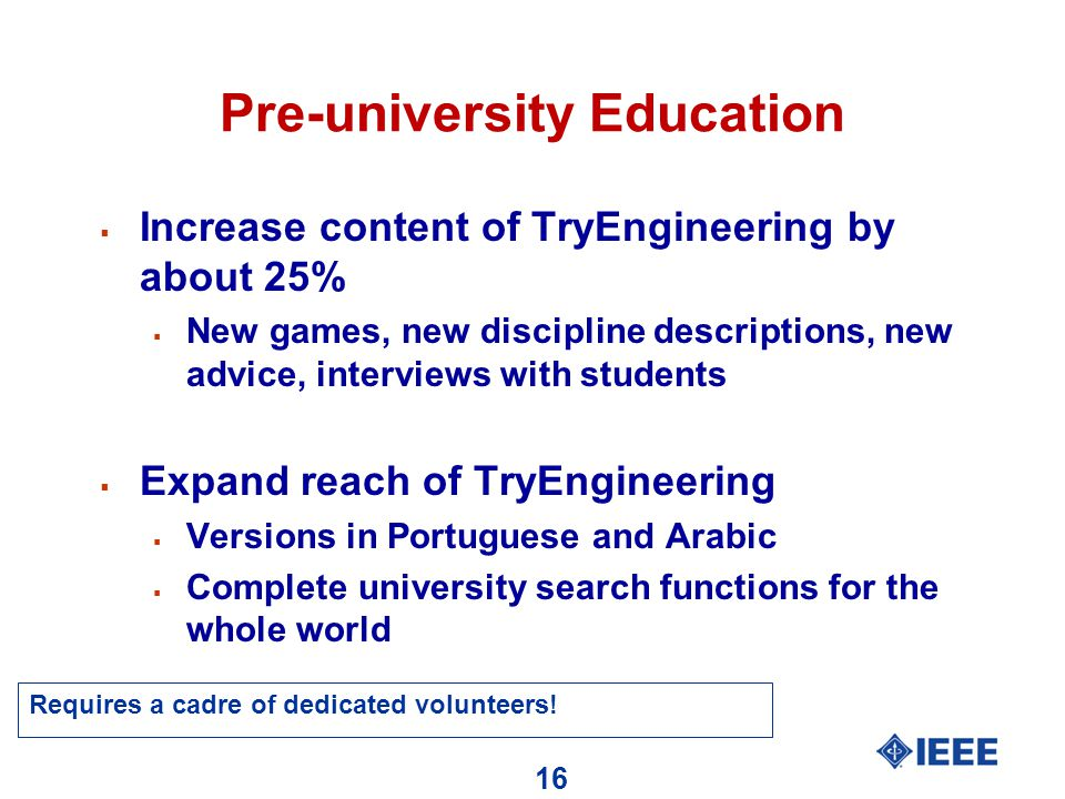 16 Pre-university Education  Increase content of TryEngineering by about 25%  New games, new discipline descriptions, new advice, interviews with students  Expand reach of TryEngineering  Versions in Portuguese and Arabic  Complete university search functions for the whole world Requires a cadre of dedicated volunteers!
