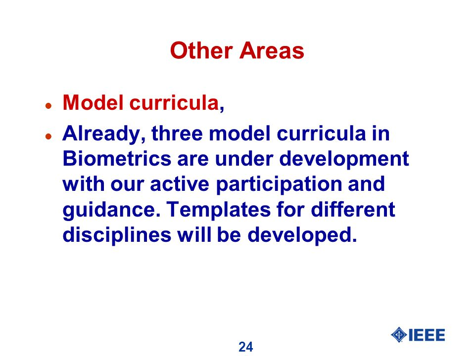 24 Other Areas l Model curricula, l Already, three model curricula in Biometrics are under development with our active participation and guidance.
