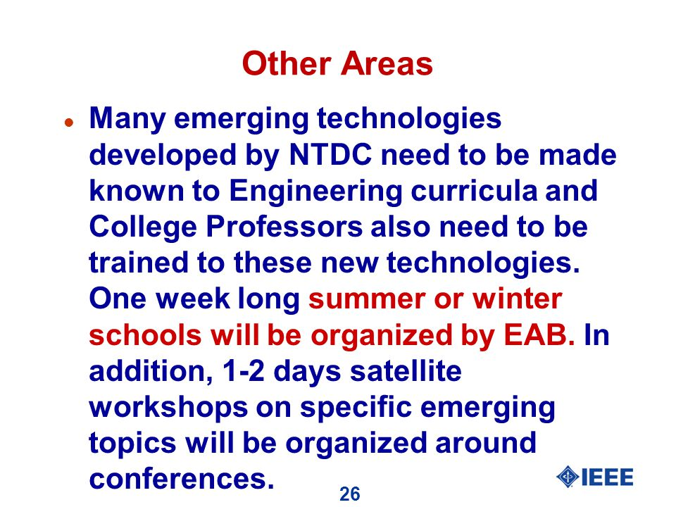 26 Other Areas l Many emerging technologies developed by NTDC need to be made known to Engineering curricula and College Professors also need to be trained to these new technologies.