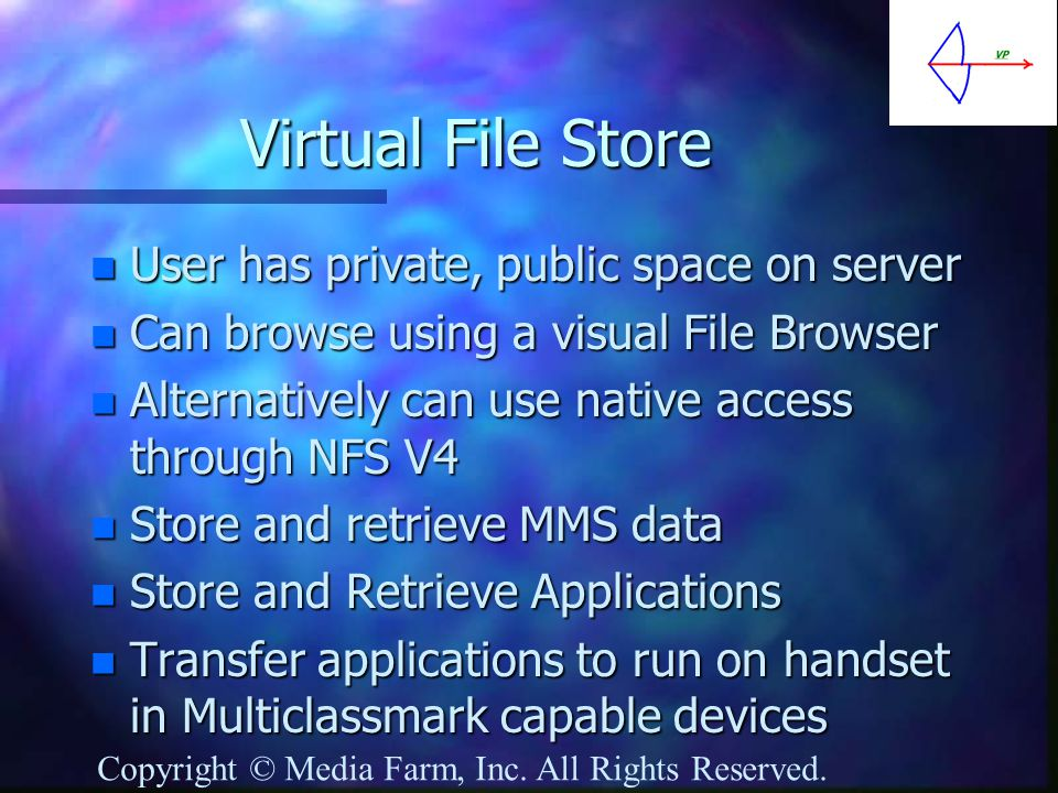 Virtual File Store n User has private, public space on server n Can browse using a visual File Browser n Alternatively can use native access through NFS V4 n Store and retrieve MMS data n Store and Retrieve Applications n Transfer applications to run on handset in Multiclassmark capable devices Copyright © Media Farm, Inc.