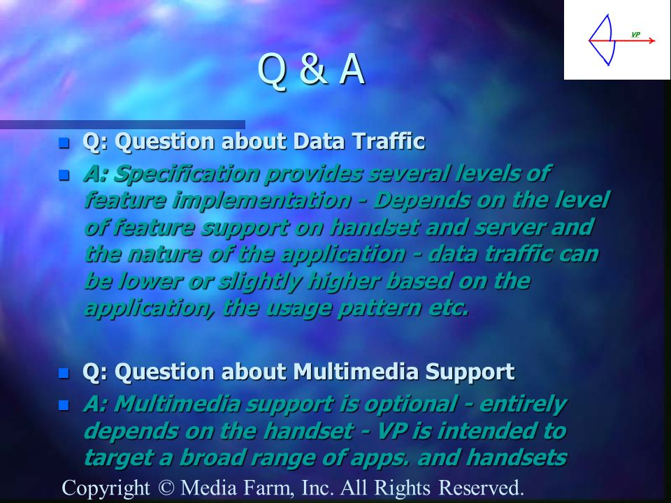 Q & A n Q: Question about Data Traffic n A: Specification provides several levels of feature implementation - Depends on the level of feature support on handset and server and the nature of the application - data traffic can be lower or slightly higher based on the application, the usage pattern etc.