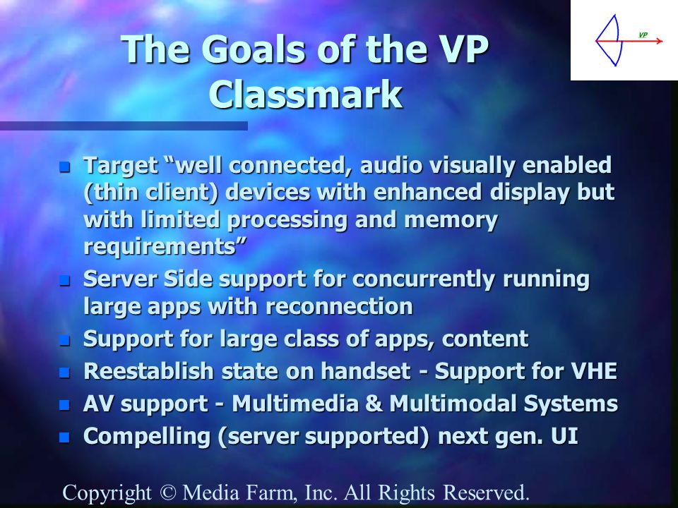 The Goals of the VP Classmark n Target well connected, audio visually enabled (thin client) devices with enhanced display but with limited processing and memory requirements n Server Side support for concurrently running large apps with reconnection n Support for large class of apps, content n Reestablish state on handset - Support for VHE n AV support - Multimedia & Multimodal Systems n Compelling (server supported) next gen.