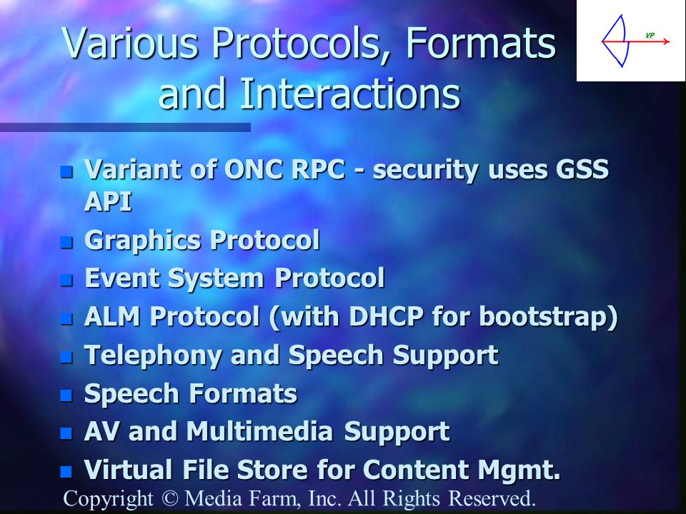 Various Protocols, Formats and Interactions n Variant of ONC RPC - security uses GSS API n Graphics Protocol n Event System Protocol n ALM Protocol (with DHCP for bootstrap) n Telephony and Speech Support n Speech Formats n AV and Multimedia Support n Virtual File Store for Content Mgmt.