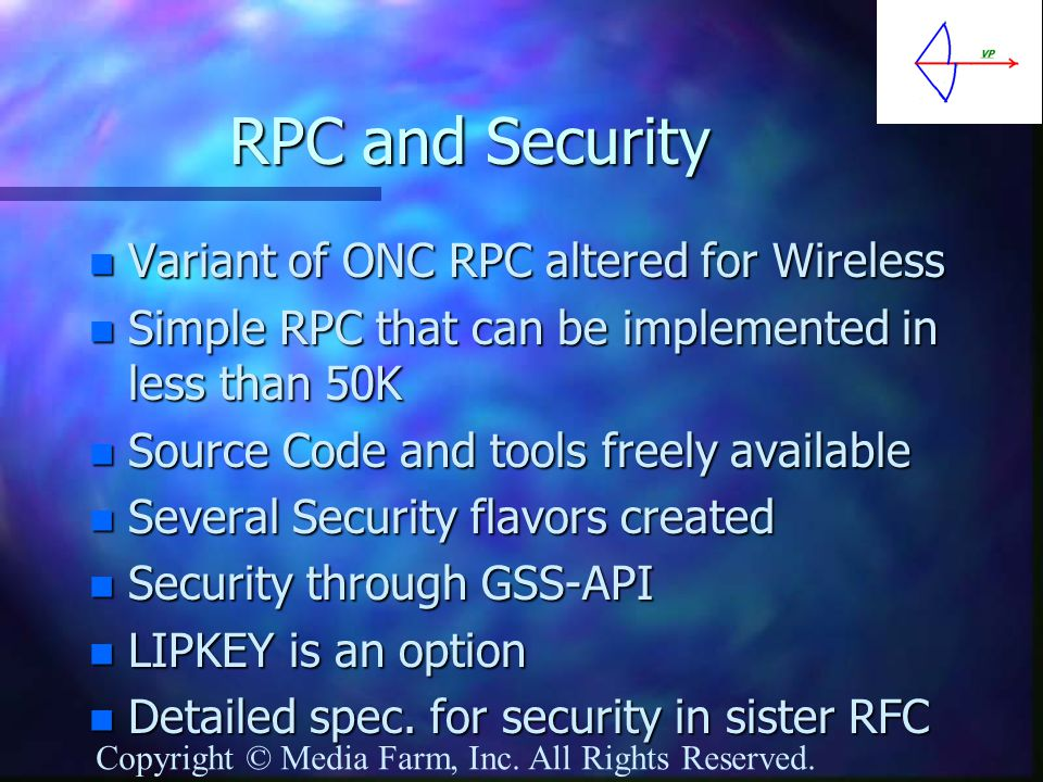 RPC and Security n Variant of ONC RPC altered for Wireless n Simple RPC that can be implemented in less than 50K n Source Code and tools freely available n Several Security flavors created n Security through GSS-API n LIPKEY is an option n Detailed spec.