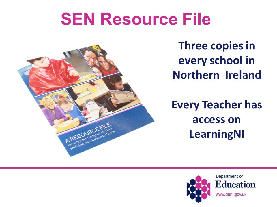 SEN Resource File Three copies in every school in Northern Ireland Every Teacher has access on LearningNI